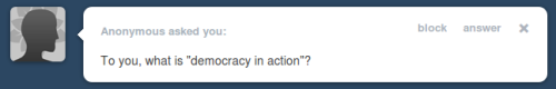 "Anonymous asks ""What is 'Democracy in Action'?"" 'Democracy in action' is knowing when to set aside important plans so you can head out to save America."