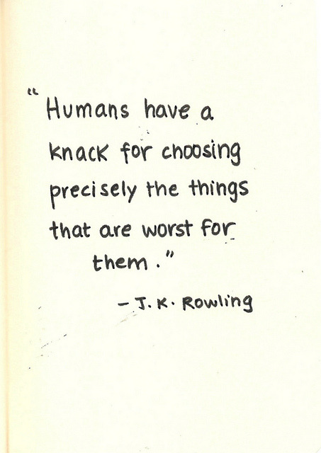 """Humans have a knack for choosing precisely the things that are worst for them."""
