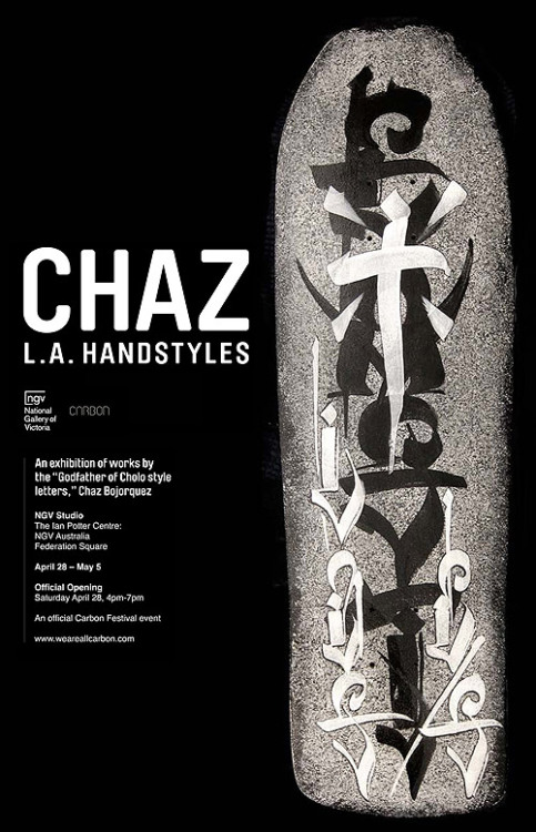CHAZ BOJORQUEZ - 'L.A. HANDSTYLES'                                                      April 28 - May 5   Carbon Festival in conjunction with the National Gallery of Victoria presents Chaz Bojorquez 'LA Handstyles'. The show will feature a new body of work from the legendary Godfather of Cholo graffiti. Bojorquez has been practising typographic graffiti since the late 60's, fusing the gang scripts of Mexican-American's living in LA with the timeless art of Eastern calligraphy he creates works that are instantly recognisable.  A true pioneer, his influence on popular culture can not be understated. Bojorquez's letter forms and their legacies can be found everywhere from skate culture, graffiti, contemporary design, as well as across the bodies of thousands of men in prison who've inked his works on their skin permanently as protective charms.  Bojorquez's work has been collected by many major institutions the world over, most recently he has contributed work to the Smithsonian, and was a featured artist in LA's Museum of Contemporary Art's seminal street art exhibition 'Art in the Streets'. This is the artist's first visit to Australia, and Carbon is proud to be a collaborator in this groundbreaking event.