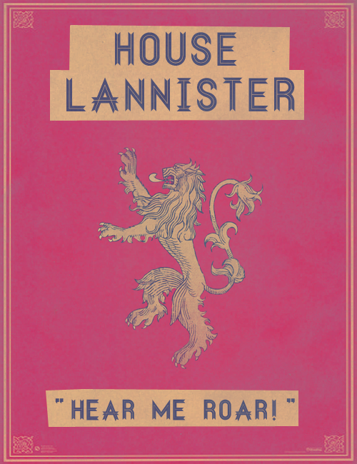 "lannisterslioness:  The Great Houses - House Lannister  Fair-haired, tall, and handsome, the Lannisters are the blood of Andal adventures who carved out a mighty kingdom in the western hills and valleys. Through the female line they boast of descent from Lann the Clever, the legendary trickster of the Age of Heroes. The gold of Casterly Rock and the Golden Tooth has made them the wealthiest of the Great Houses. Their sigil is a golden lion upon a crimson field. The Lannister words are ""Hear Me Roar!"".   Oh hey, Game of Thrones. I've had my eye on you for some time now, but you haven't sucked me in until now. You with your gorgeous Lannisters and heartbreakingly wonderful Starks."
