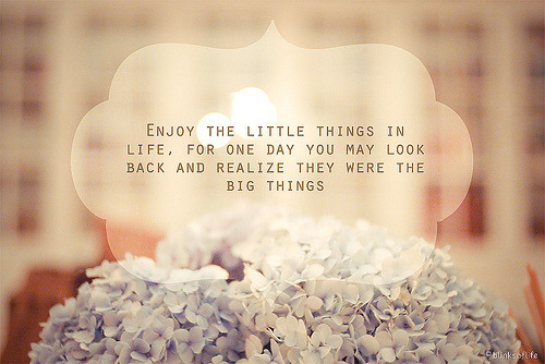 Enjoy the little things inlife, for one day you make lookback and realize they were thebig things