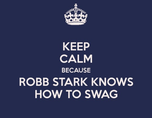 KEEP CALM BECAUSE ROBB STARK KNOWS HOW TO SWAG