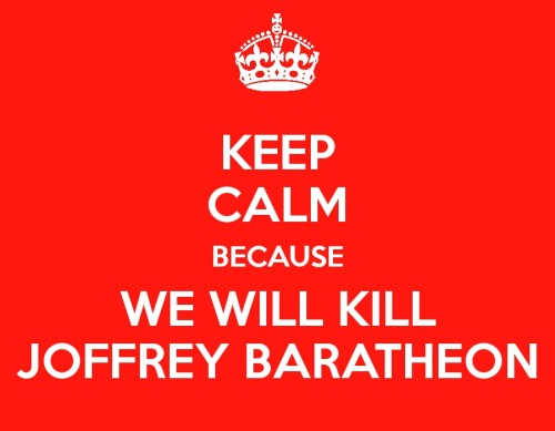 KEEP CALM BECAUSE WE WILL KILL JOFFREY BARATHEON LANNISTER