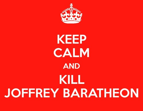 KEEP CALM AND KILL JOFFREY BARATHEON LANNISTER
