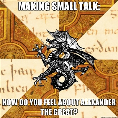 fyeahhistorymajorheraldicbeast:  [Top Caption: Making small talk: Bottom Caption: How do you feel about Alexander the Great?] Everyone has a different opinion (if they have an opinion at all, of course…), and I want to hear them all.
