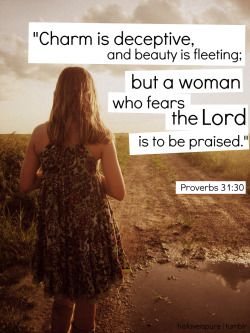"""Charm is deceptive, and beauty is fleeting; but a woman who fears the Lord is to be praised.""-Proverbs 31:30"