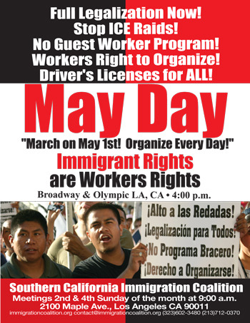 sigawla:  Join SiGAw on Int'l Worker's Day this May 1st as we march with the Southern California Immigration Coalition and demand: Full Legalization for All! Stop ICE Raids! No Guest Worker Program! Workers Right to Organize! Driver's Licenses for All! Tuesday, May 1, 2012 4pm gather at Olympic & Broadway in Downtown LA