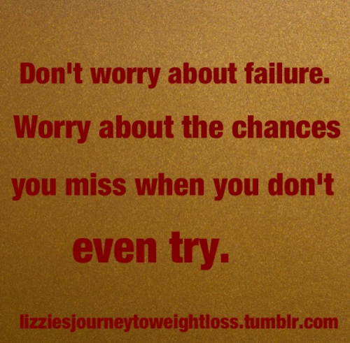 lizziesjourneytoweightloss:  Don't worry about failure.