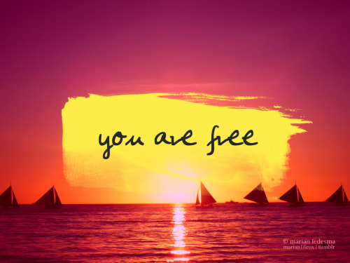 You are free. Free to dream, to love, to laugh and find peace. Free to be you and happy.