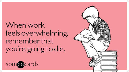 When work feels overwhelming, remember that you're going to dieVia someecards