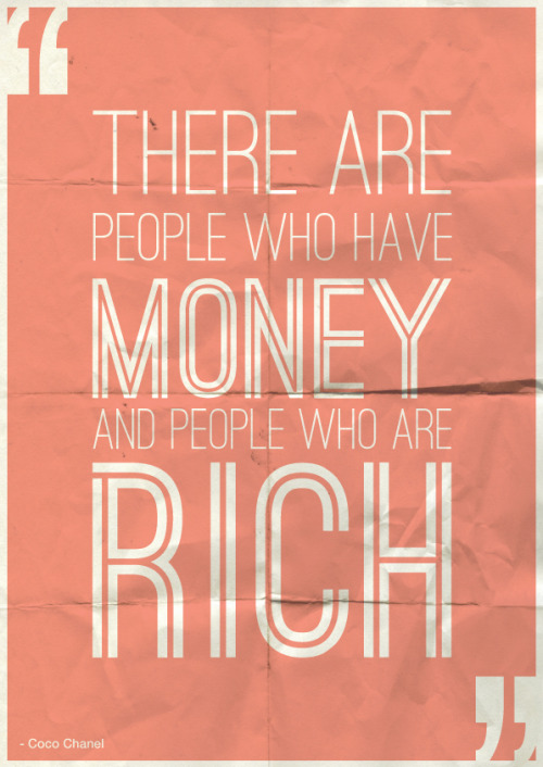 """There are people who have money and people who are rich"" - Coco Chanel"