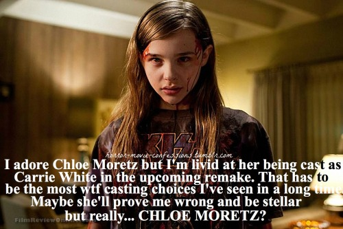 """I adore Chloe Moretz but I'm livid at her being cast as Carrie White in the upcoming remake. That has to be the most wtf casting choices I've seen in a long time. Maybe she'll prove me wrong and be stellar but really… CHLOE MORETZ?"""