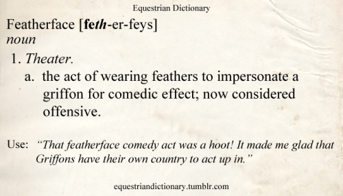 "Featherface [feth-er-feys] noun 1. Theater. a. the act of wearing feathers to impersonate a griffon for comedic effect; now considered offensive. Use: ""That featherface comedy act was a hoot! It made me glad that Griffons have their own country to act up in."""