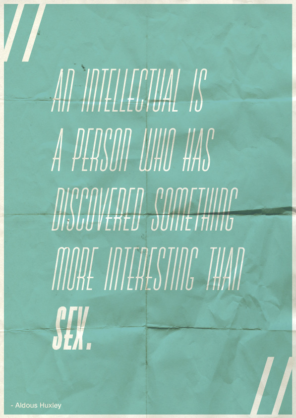 """An intellectual is a person who has discovered something more interesting than sex."" - Aldous Huxley"