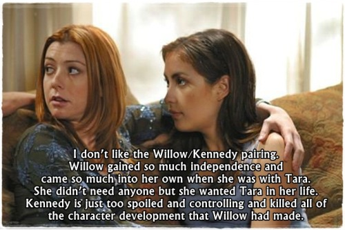 buffyconfessions:  I don't like the Willow/Kennedy pairing. Willow gained so much independence and came so much into her own when she was with Tara. She didn't need anyone but she wanted Tara in her life. Kennedy is just too spoiled and controlling and killed all of the character development that Willow had made.