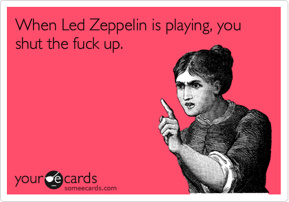 When Led Zeppelin is playing, you shut the fuck up.Im laughing so hard. I love this so much!Via someecards
