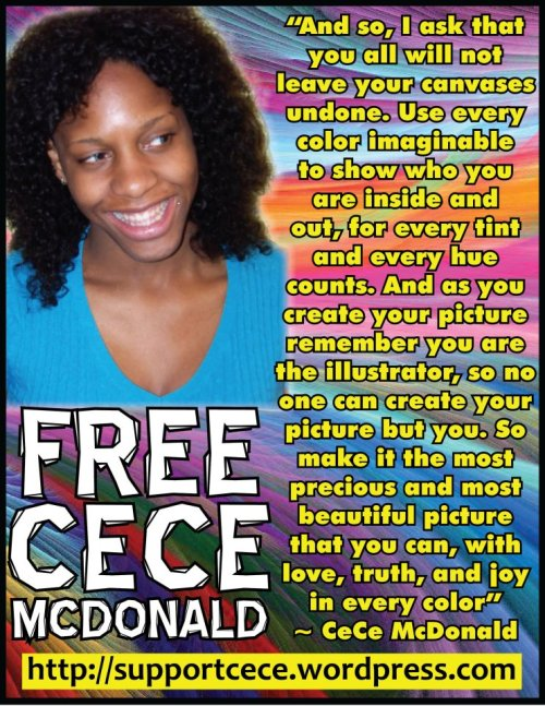 "text in image:  FREECECEMCDONALD ""And so, I ask that you all will not leave your canvases undone.  Use every color imaginable to show who you are inside and out, for every tint and every hue counts.  And as you create your picture remember you are the illustrator, so no one can create your picture but you.  So make it the most precious and most beautiful picture that you can, with love, truth, and joy in every color"" ~ CeCe McDonald http://supportcece.wordpress.com  freececemcdonald:  CeCe's trial starts Monday, April 30th at 9am. OUT OF TOWNERS WE NEED YR HELP SUPPORTING CECE!! Can't be in court, you can still help support CeCe McDonald through out her trial. *Re-post & forward EVERYTHING we put out on FB, Tumblr & Twitter. SHIT NEEDS TO GO VIRAL for the main stream media to pay any attention. *Blog & write yr asses off! Contact yr local media & get them to write or publish articles about CeCe.  *Write letters to the editor of your local papers, let them know about her case!  *Support the Supporters by bringing us lunch. Here's all the info: https://www.facebook.com/note.php?note_id=262345560527681 *Write to CeCe, let her know she is not alone in this. Send her books, send her letters. Info here: http://supportcece.wordpress.com/get-involved/ *Hold a fundraiser for CeCe. We're still short on our budgeted cost for her & her family's support. *Start a CeCe Support Committee in yr area! Info here: http://supportcece.wordpress.com/get-involved/start-a-support-committee/ *Wear PURPLE all through the trial and tell people why yr wearing it. Post pics on our wall of yr community wearing purple, spread the word. *Change yr profile pic on all yr social media sites to one of CeCe or CeCe inspired Art. We have tons of pics on the FB page.  FB page direct link: http://www.facebook.com/people/FreeCece-Mcdonald/100002567181562 and @freececemcdonald: sorry to bother you, but the link to the post about bringing lunches seems to be broken.  is this the same post here?: http://www.facebook.com/photo.php?fbid=270907619668322&set=p.270907619668322&type=1"