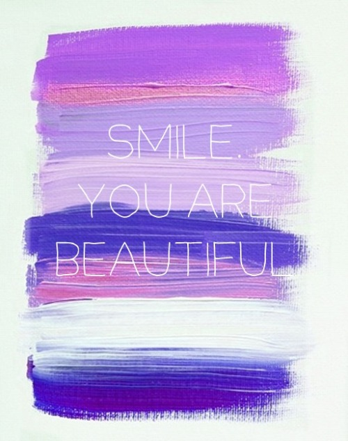 Smile. You are beautiful.
