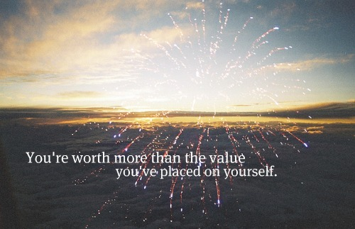 YOU WORTH SO MUCH MORE THAN YOU KNOW :)