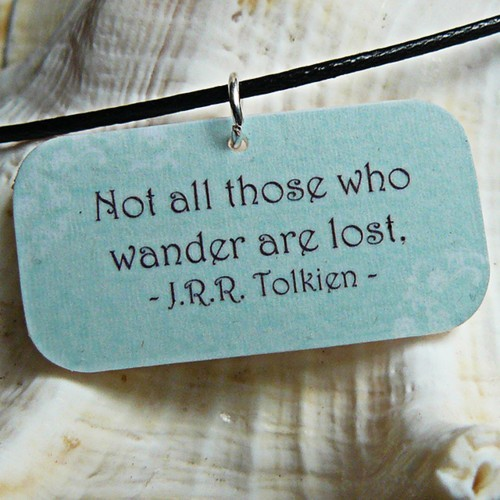 """Not all those who wander are lost."" J.R.R. Tolkien"