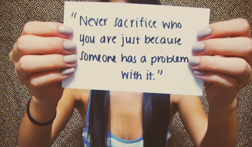 Never sacrifice whoyou are just becausesomeone has a problemwith it.