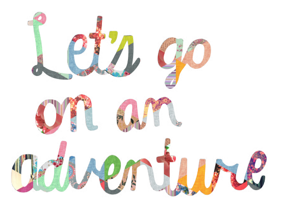 lets go on an adventure. *