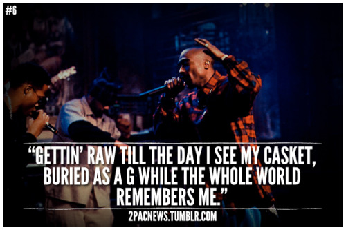 "Gettin' raw till the day I see my casket, buried as a G while the whole world remembers me."" - 2Pac"