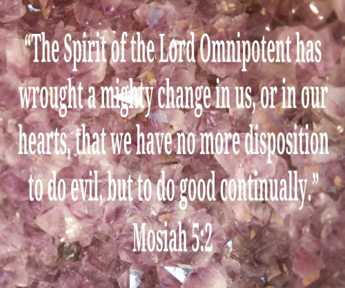 """The Spirit of the Lord Omnipotent has wrought a mighty change in us, or in our hearts, that we have no more disposition to do evil, but to do good continually."" Mosiah 5:2"