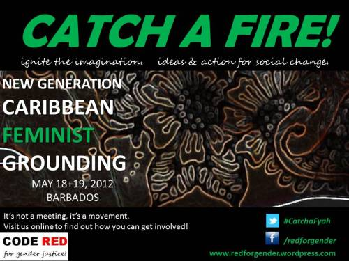Catch A Fire! Ignite the imagination. Ideas & Action for social change. It's not a meeting. It's a movement. A new generation of Caribbean feminists will meet in Barbados for two intense days to strategise on how to collaborate regionally, strengthen feminist voices and initiatives in the region as well as mobilise around key issues like sexual and reproductive health and rights. This is just the beginning for this group which includes members of traditional women's organisations, regional feminist organisations, LBGT and youth organisations as well as women's health organisations. We are social entrepreneurs, peer educators, community activists, volunteers, gender and development professionals, a doctor working on rural women's health, the coordinator of the young feminist fund, students, teachers, advocates, artists. We come from Antigua & Barbuda, Barbados, Belize, Grenada, Guyana, Haiti, Jamaica, St. Kitts and Nevis, St. Lucia, Trinidad & Tobago and the Caribbean diaspora. We recognise the need to reach out further within our own communities and across the other territories of the English, Spanish, French and Dutch-speaking Caribbean. Watch this space for updates and to learn how you can get involved. CODE RED is a feminist collective of Caribbean women and men.  Re-blog to help us get the word out!