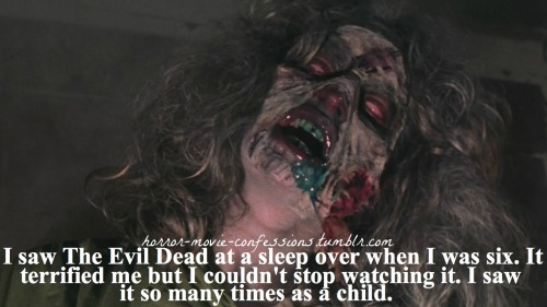 """I saw The Evil Dead at a sleep over when I was six. It terrified me but I couldn't stop watching it. I saw it so many times as a child."""