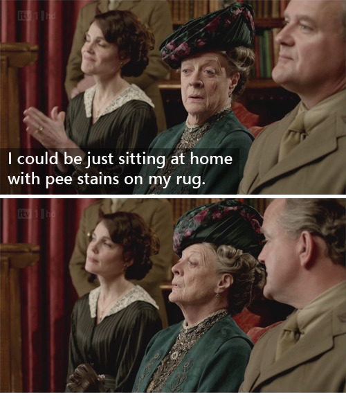 (15) The Dowager Abides: Downton meets Lebowski The DudeI could be just sitting at home with pee stains on my rug.