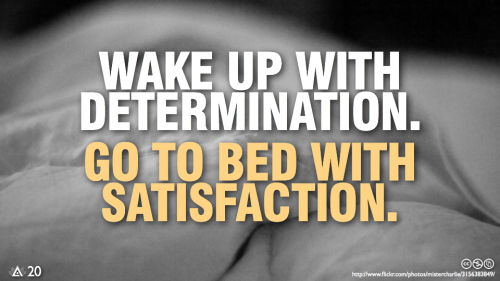Wake up with determination.Go to bed with satisfaction.