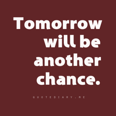 Tomorrow will be another chance…