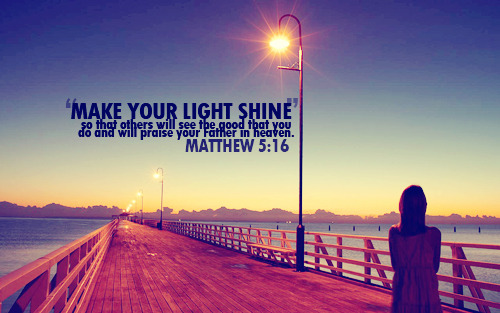 """Make your light shine, so that others will see the good that you do and will praise your Father in heaven."""