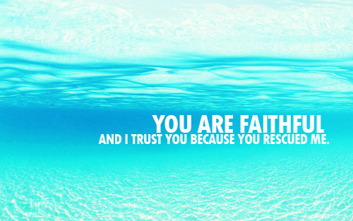"""You are faithful, and I trust you because you rescued me."""