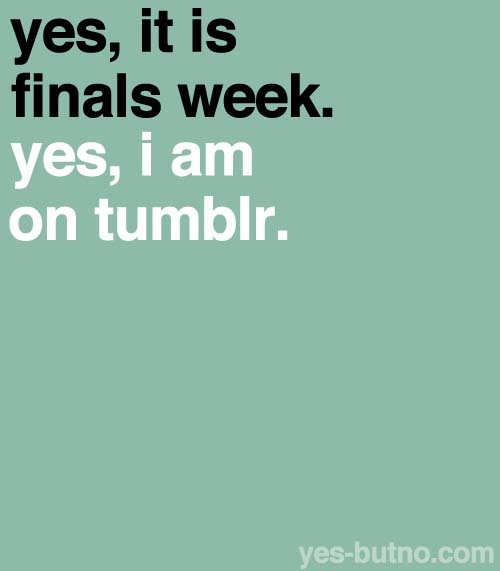 yes-butno:  Even if it's not your finals week yet, you know this will apply to you too!
