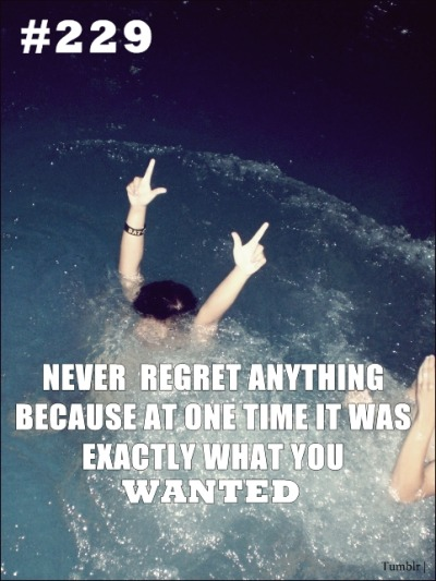 ` Never regret anything Because at one time it wasExactly what you Wanted.