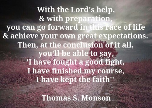 With the Lord's help, & with preparation, you can go forward in this race of life & achieve your own great expectations. Then, at the conclusion of it all, you'll be able to say, 'I have fought a good fight, I have finished my course, I have kept the faith""