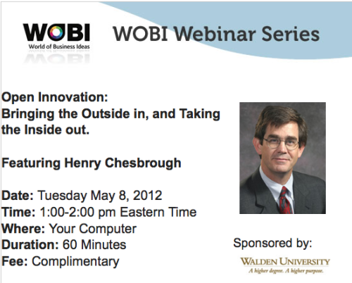 "May 8th 2012: Opportunity to attend a free innovation webinar featuring Henry Chesbrough.  For more info and to register click here. More about Henry Chesbrough: Originator of the term ""open innovation"", Chesbrough's 2003 book of the same name revolutionized how businesses approach innovation.  Executive Director of the Center for Open Innovation at Berkeley's Haas Business School, Chesbrough advises organizations on how to leverage ideas from outside their organization to help drive growth and competitiveness. Open Services Innovation: Rethinking Your Business to Grow and Compete in a New Era, his latest book, was released in 2011.  In this WOBI Webinar, Chesbrough explains the concept of Open Innovation and how it can be a powerful tool for driving business results."
