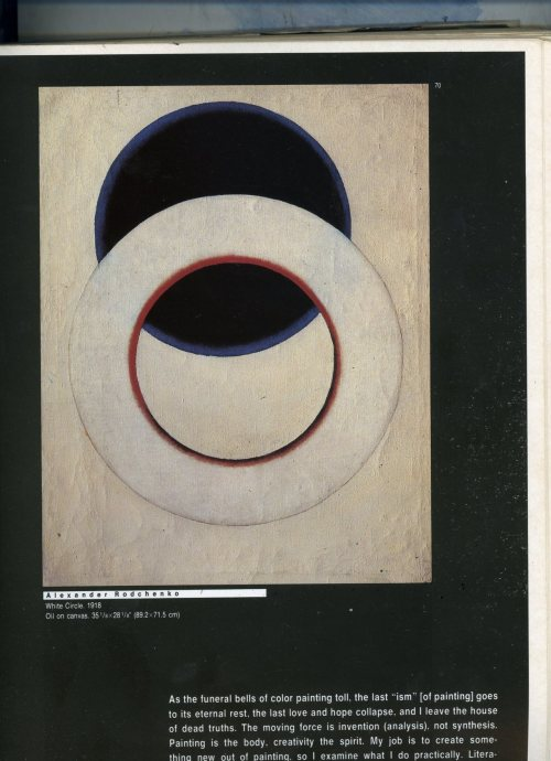 "The White Circle. By Alexander Rodchenko As the funeral bells of color painting toll, the last ""ism"" [of Painting] goes to its eternal rest, the last love and hope collapse, and i leave the house of dead truths. The moving force is invention (analysis), not synthesis. Painting is the body, creativity the spirit. My job is to create something new out of painting, so I examine what I do practically. Literature and philosophy are for the experts in those fields, but I am making new discoveries in painting. Christopher Columbus was neither a writer not a philosopher; he merely discovered new lands.  Alexander Rodchenko: Rodchenko's System, 1919, from the catalogue of the Tenth State Exhibition: Nonobjective creation and suprematism, Moscow, 1919 (in Russian)"