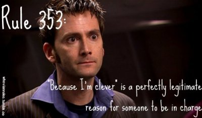 "whovianrules:  Rule 353: ""Because I'm clever"" is a perfectly legitimate reason for someone to be in charge  SUBMISSION! {Image Credit}  I feel I should get this tattooed on my forehead…."