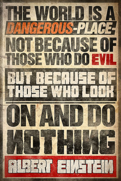 The world is a dangerous place not because of those who do evil but because of those who look on and do nothing. - Albert Einstein