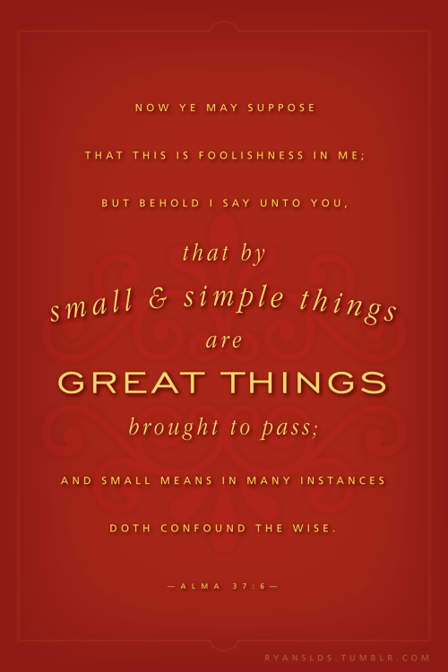 By small and simple things are great things brought to pass. Alma 37:6