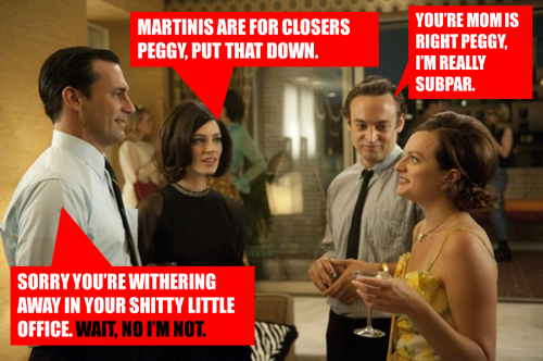 Martinis are for closers, Peggy Olson, put that down.