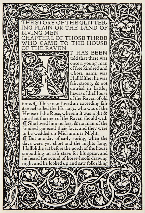 "The Story of the Glittering Plain William Morris. Kelmscott Press, 1891.  One of 200 copies on Flower paper, printed in Golden type, wood-engraved border and initials designed by Morris, engraved bookplate of Freeman Bass, original vellum with washleather ties, yapp edges, spine titled in gilt, uncut.  ___________________________""Now must it be told of Hallblithe that he rode fiercely down to the sea-shore, and from the top of the beach he gazed about him, and there below him was the Ship-stead and Rollers of his kindred, whereon lay the three long-ships, the Seamew, and the Osprey and the Erne.  Heavy and huge they seemed to him as they lay there, black-sided, icy-cold with the washing of the March waves, their golden dragon-heads looking seaward wistfully.  ""  Opening of Ch. IV"
