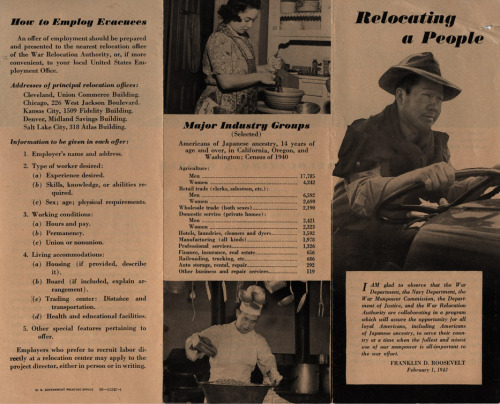 """Relocating A People"" This brochure, c. 1942, provided general statistics about Japanese Americans from the 1940 census.  The brochure encouraged US citizens to employ Japanese Americans as they were relocated during World War II. The quote on the cover from Pres. Roosevelt says, ""I am glad to observe that the War Department, the Navy Department, the War Manpower Commission, the Department of Justice, and the War Relocation Authority are collaborating in a program which will assure the opportunity for all loyal Americans, including Americans of Japanese ancestry, to serve their country at a time when the fullest and wisest use of our manpower is all-important to the war effort."" Observing Asian-Pacific Heritage Month To pay tribute to the many generations of Asian-Pacific Americans that have enriched our nation's history, the National Archives at Riverside will be highlighting some of our holdings relating to Asian American history in our region (Southern California, Arizona, and Clark County, NV), including records relating to enforcement of the Chinese Exclusion Act, records relating to Japanese internment and relocation, and many more.  For more information about Asian-Pacific Heritage Month, see http://asianpacificheritage.gov/"