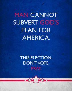 For those extremely religious conservatives, don't vote, just pray.