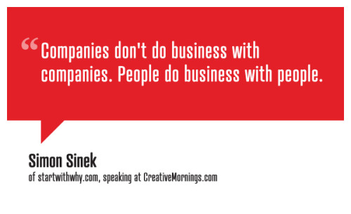 creativemornings:  Companies don't do business with companies. People do business with people. Simon Sinek speaking at CreativeMornings/NewYork. (*watch the talk)