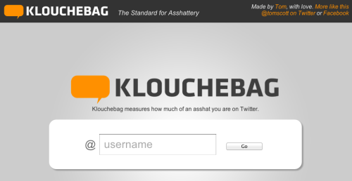 "How much of a Klouchebag are you?  Mocking Klout (an arguably meaningless social credibility score) comes Klouchebag, a tool which, in its on words, ""measures how much of an asshat you are on Twitter."" If it calls you names, don't be offended. As creator Tom Scott says, ""Sorry. Don't take it personally. This is about as scientific as Klout's own measurements - which is to say, it's pretty much a crapshoot. You're probably a lovely person. Although you might want to cut down on the swearing a bit."""