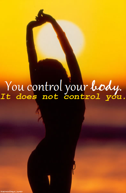 You control your body. It does not control you.